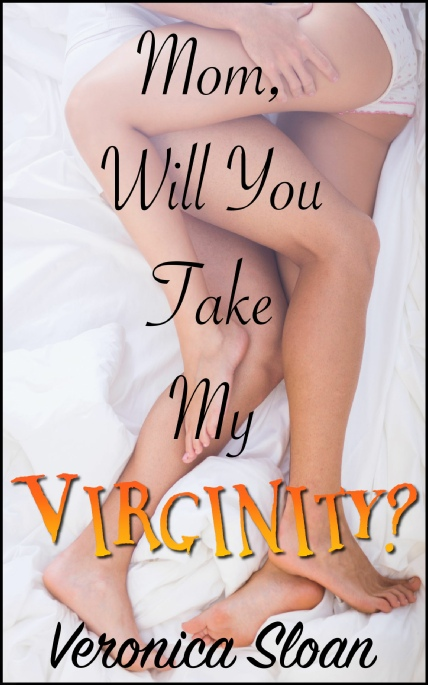 Book Cover Photo: Mom, Will You Take My Virginity? - by Veronica Sloan