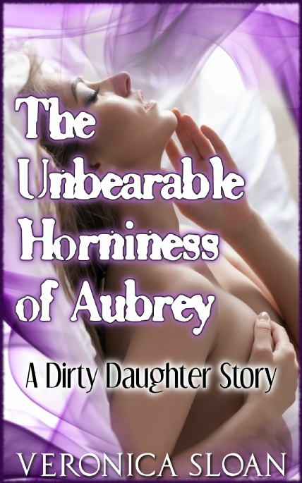 Book Cover Photo: The Unbearable Horniness of Aubrey: A Dirty Daughter Story ~ by Veronica Sloan