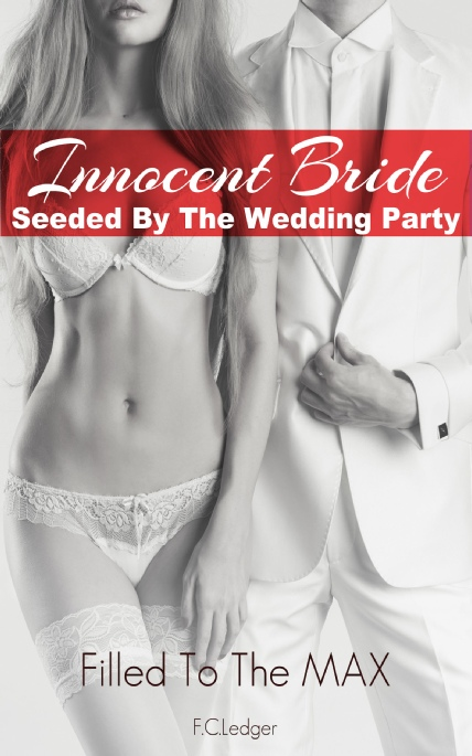 Book Cover Photo: Innocent Bride Seeded By The Wedding Party - Filled To The MAX No.1 - by F.C.Ledger
