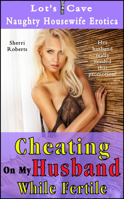 Book Cover Photo: Cheating On My Husband While Fertile - Naughty Housewife Erotica No.2 - by Sherri Roberts