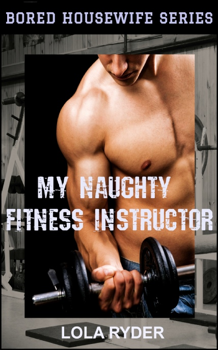 Cover Image - My Naughty Fitness Instructor - Bored Housewife Series No.2 - by Lola Ryder